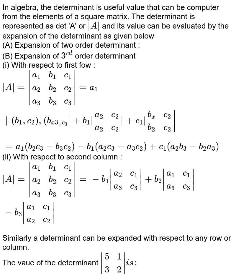 In algebra, the determinant is useful value that can be computer from the elements of a square matrix. The determinant is represented as det 'A' or ` A ` and its value can be evaluated by the expansion of the determinant as given below <br> (A) Expansion of two order determinant : <br> (B) Expansion of `3^(rd)` order determinant <br> (i) With respect to first fow : <br> ` A = {:(a_(1),b_(1),c_(1)),(a_(2),b_(2),c_(2)),(a_(3),b_(3),c_(3)):} =a_(1) {:(b_(1),c_(2)),(b_(x3,c_(3)):} +b_(1) {:(a_(2),c_(2)),(a_(2),c_(2)):} +c_(1) {:(b_(x),c_(2)),(b_(2),c_(2)):} ` <br> `=a_(1)(b_(2)c_(3)-b_(3)c_(2))-b_(1)(a_(2)c_(3)-a_(3)c_(2))+c_(1)(a_(2)b_(3)-b_(2)a_(3))` <br> (ii) With respect to second column : <br> ` A = {:(a_(1),b_(1),c_(1)),(a_(2),b_(2),c_(2)),(a_(3),b_(3),c_(3)):} =-b_(1) {:(a_(2),c_(1)),(a_(3),c_(3)):} +b_(2) {:(a_(1),c_(1)),(a_(3),c_(3)):} -b_(3) {:(a_(1),c_(1)),(a_(2),c_(2)):} ` <br> Similarly a determinant can be expanded with respect to any row or column.  <br> The vaue of the determinant ` {:(5,1),(3,2):} is:`