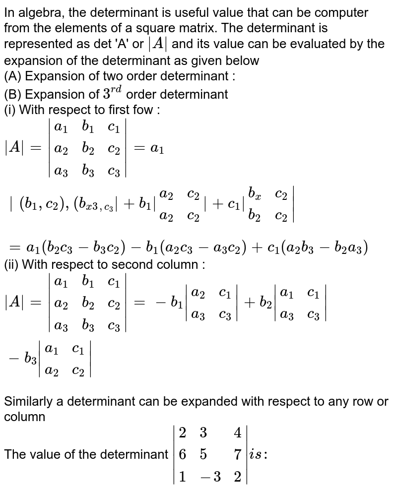 In algebra, the determinant is useful value that can be computer from the elements of a square matrix. The determinant is represented as det 'A' or ` A ` and its value can be evaluated by the expansion of the determinant as given below <br> (A) Expansion of two order determinant : <br> (B) Expansion of `3^(rd)` order determinant <br> (i) With respect to first fow : <br> ` A = {:(a_(1),b_(1),c_(1)),(a_(2),b_(2),c_(2)),(a_(3),b_(3),c_(3)):} =a_(1) {:(b_(1),c_(2)),(b_(x3,c_(3)):} +b_(1) {:(a_(2),c_(2)),(a_(2),c_(2)):} +c_(1) {:(b_(x),c_(2)),(b_(2),c_(2)):} ` <br> `=a_(1)(b_(2)c_(3)-b_(3)c_(2))-b_(1)(a_(2)c_(3)-a_(3)c_(2))+c_(1)(a_(2)b_(3)-b_(2)a_(3))` <br> (ii) With respect to second column : <br> ` A = {:(a_(1),b_(1),c_(1)),(a_(2),b_(2),c_(2)),(a_(3),b_(3),c_(3)):} =-b_(1) {:(a_(2),c_(1)),(a_(3),c_(3)):} +b_(2) {:(a_(1),c_(1)),(a_(3),c_(3)):} -b_(3) {:(a_(1),c_(1)),(a_(2),c_(2)):} ` <br> Similarly a determinant can be expanded with respect to any row or column <br> The value of the determinant ` {:(2,3,4),(6,5,7),(1,-3,2):} is:`