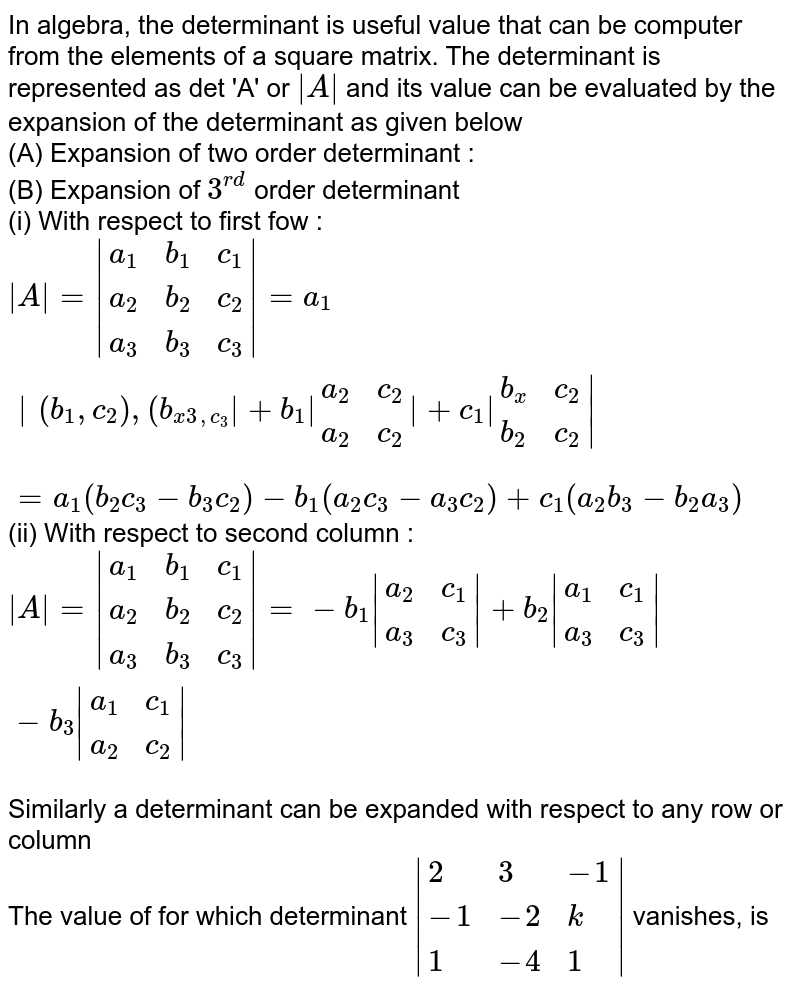 In algebra, the determinant is useful value that can be computer from the elements of a square matrix. The determinant is represented as det 'A' or ` A ` and its value can be evaluated by the expansion of the determinant as given below <br> (A) Expansion of two order determinant : <br> (B) Expansion of `3^(rd)` order determinant <br> (i) With respect to first fow : <br> ` A = {:(a_(1),b_(1),c_(1)),(a_(2),b_(2),c_(2)),(a_(3),b_(3),c_(3)):} =a_(1) {:(b_(1),c_(2)),(b_(x3,c_(3)):} +b_(1) {:(a_(2),c_(2)),(a_(2),c_(2)):} +c_(1) {:(b_(x),c_(2)),(b_(2),c_(2)):} ` <br> `=a_(1)(b_(2)c_(3)-b_(3)c_(2))-b_(1)(a_(2)c_(3)-a_(3)c_(2))+c_(1)(a_(2)b_(3)-b_(2)a_(3))` <br> (ii) With respect to second column : <br> ` A = {:(a_(1),b_(1),c_(1)),(a_(2),b_(2),c_(2)),(a_(3),b_(3),c_(3)):} =-b_(1) {:(a_(2),c_(1)),(a_(3),c_(3)):} +b_(2) {:(a_(1),c_(1)),(a_(3),c_(3)):} -b_(3) {:(a_(1),c_(1)),(a_(2),c_(2)):} ` <br> Similarly a determinant can be expanded with respect to any row or column <br> The value of for which determinant ` {:(2,3,-1),(-1,-2,k),(1,-4,1):} ` vanishes, is