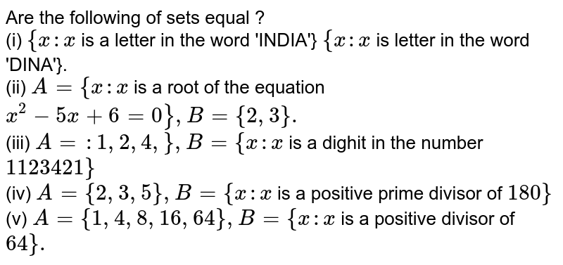 Are the following of sets equal ? <br> (i) `{x:x` is a letter in the word 'INDIA'} `{x:x` is letter in the word 'DINA'}. <br> (ii) `A={x:x` is a root of the equation `x^(2)-5x+6=0},B={2,3}.` <br> (iii) `A=:1,2,4,},B={x:x` is a dighit in the number `1123421}` <br> (iv) `A={2,3,5},B={x:x` is a positive prime divisor of `180}` <br> (v) `A={1,4,8,16,64},B={x:x` is a positive divisor of `64}.`