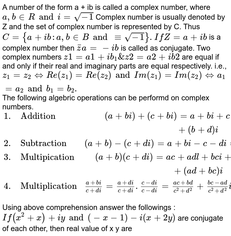 """A number of the form a + ib is called a complex number, where `a,b in R and i=sqrt(-1)` Complex number is usually denoted by Z and the set of complex number is represented by C. Thus `C={a+ib:a,b inB and -=sqrt(-1)}.If Z =a+ib` is a complex number then `bar(z)a=-ib` is called as conjugate. Two complex numbers `z1=a1+ib_(1)&z2=a2+ib2` are equal if and only if their real and imaginary parts are equal respectively. i.e., `z_(1)=z_(2)hArrRe(z_(1))=Re(z_2)and Im(z_1)=Im (z_(2))hArra_(1)=a_(2)and b_(1)=b_(2).` The following algebric operations can be performd on complex numbers.  <br> `{:(1.,""""Addition"""",(a+bi)+(c+bi)=a+bi+c+di=(a+c)+(b+d)i),(2.,""""Subtraction"""",(a+b)-(c+di)=a+bi-c-di=(a-c)+(b-d)i),(3.,""""Multipication"""",(a+b)(c+di)=ac+adl+bci+bdi2=(ac-bd)+(ad+bc)i),(4.,""""Multiplication"""",(a+bi)/(c+di)=(a+di)/(c+di).(c-di)/(c-di)=(ac+bd)/(c^(2)+d^(2))+(bc-ad)/(c^(2)+d^(2))i):}` <br> Using above comprehension answer the followings : <br> `If (x^(2)+x)+iyand(-x-1)-i(x+2y)` are conjugate of each other, then real value of x  y are"""