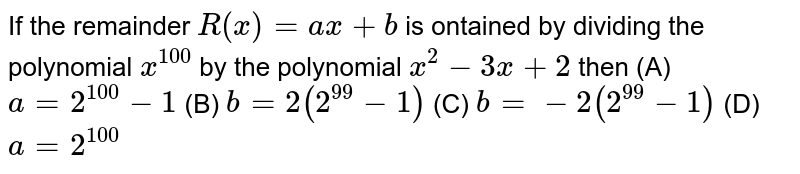 If the remainder `R(x)=ax+b` is ontained by dividing the polynomial `x^(100)` by the polynomial `x^(2)-3x+2` then  (A) `a=2^(100)-1` (B) `b=2(2^(99)-1)` (C) `b=-2(2^(99)-1)` (D) `a=2^(100)`