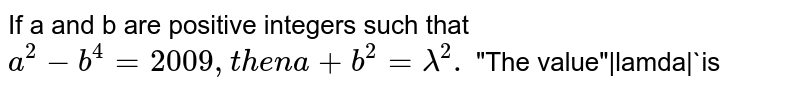 """If a and b are positive integers such that `a^(2)-b^(4)=2009, then a+b^(2)=lamda^(2).` """"The value"""" lamda `is"""