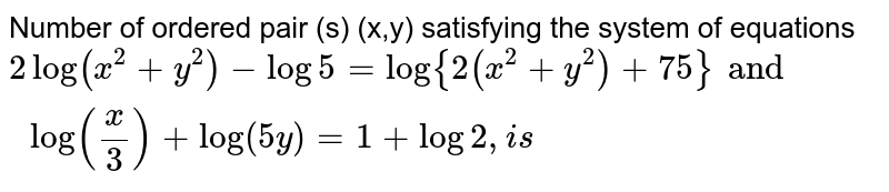 Number of ordered pair (s) (x,y) satisfying the system of equations <br> `2log(x^(2)+y^(2))-log5=log{2(x^(2)+y^(2))+75}and log((x)/(3))+log(5y) =1+log2, is`