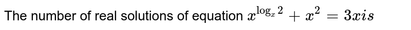 The number of real solutions of equation `x^(log_(x)2)+x^(2)=3x is `
