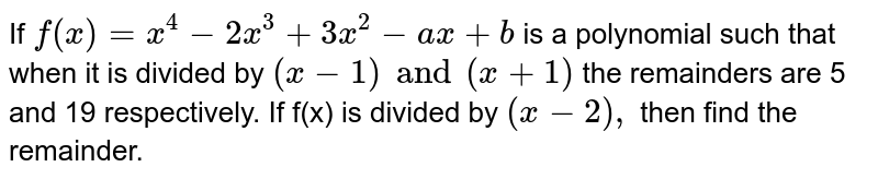 If `f(x)=x^(4)-2x^(3)+3x^(2)-ax+b` is a polynomial such that when it is divided by `(x-1)and (x+1)` the remainders are 5 and 19 respectively. If f(x) is divided by `(x-2),` then find the remainder.