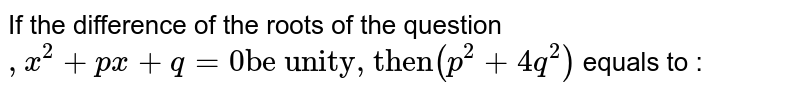 """If the difference of the roots of the question `,x^(2)+px+q=0""""be unity, then""""(p^(2)+4q^(2))` equals to :"""