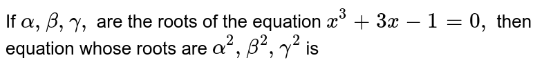 If `alpha, beta, gamma,` are the roots of the equation `x^(3)+3x-1=0,` then equation whose roots are `alpha^(2),beta^(2),gamma^(2)` is