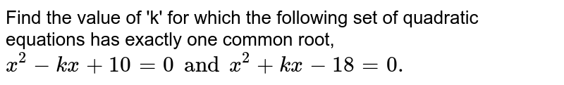 Find the value of 'k' for which the following set of quadratic equations has exactly one common root, `x^(2)-kx+10=0andx^(2)+kx-18=0.`