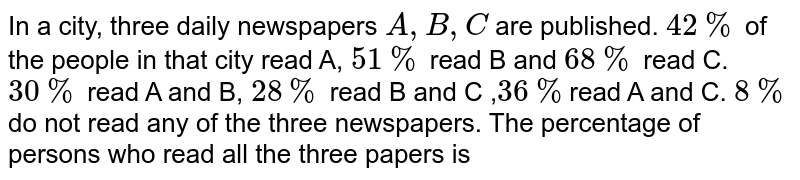 In a city, three daily newspapers `A,B,C` are published. `42%` of the people in that city read A, `51%` read B and `68%` read C. `30%` read A and B, `28%` read B and C ,`36%`read A and C. `8%` do not read any of the three newspapers. The percentage of persons who read all the three papers is