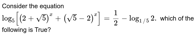 Consider the equation `log_(5)[(2+sqrt5)^(x)+(sqrt5-2)^(x)]=1/2-log_(1//5)2.` which of the following is True?