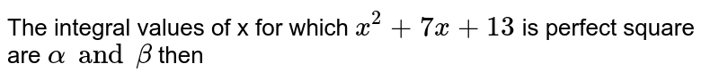 The integral values of x for which `x^(2)+7x+13` is perfect square are `alpha and beta` then