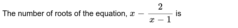 The number of roots of the equation, `x-(2)/(x-1)` is