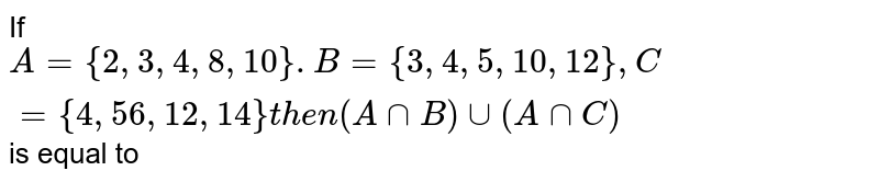 If `A={2,3,4,8,10}.B={3,4,5,10,12},C={4,56,12,14}then(AnnB)uu(AnnC)` is equal to