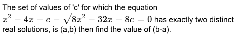 The set of values of 'c' for which the equation `x^(2)-4x-c-sqrt(8x^(2)-32x-8c)=0` has exactly two distinct real solutions, is (a,b) then find the value of (b-a).