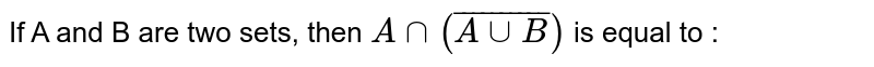 If A and B are two sets, then `Ann(bar(AuuB))` is equal to :