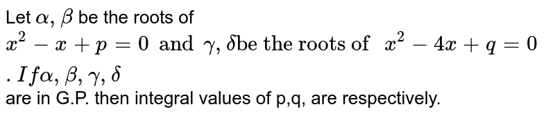 """Let `alpha, beta` be the roots of `x^(2)-x+p=0and gamma,delta""""be the roots of """"x^(2)-4x+q=0. If alpha, beta, gamma,delta` are in G.P. then integral values of p,q, are respectively."""