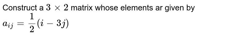 Construct a `3 xx 2` matrix whose elements ar given by `a_(ij)=(1)/(2)(i-3j)`