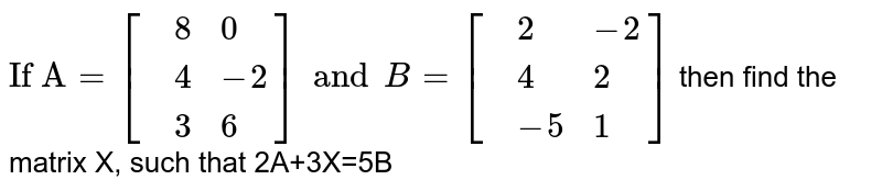 """`""""If A""""=[{:(,8,0),(,4,-2),(,3,6):}] and B=[{:(,2,-2),(,4,2),(,-5,1):}]` then find the matrix X, such that 2A+3X=5B"""
