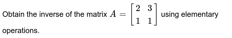 Obtain the inverse of the matrix `A=[{:(,0,1,2),(,1,2,3),(,3,1,1):}]` using elementary operations.