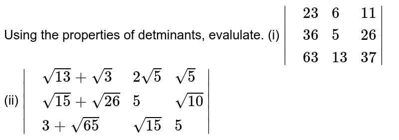 Using the properties of detminants, evalulate. <br> (i) `|{:(,23,6,11),(,36,5,26),(,63,13,37):}|` <br> (ii) `|{:(,0,c,b),(,-c,0,a),(,-b,-a,0):}|` <br> (iii) `|{:(,103,115,114),(,111,108,106),(,104,113,116):}|+|{:(,113,116,104),(,108,106,111),(,115,114,103):}|` ltBrgt (iv) `|{:(,sqrt13+sqrt3,2sqrt5,sqrt5),(,sqrt15+sqrt26,5,sqrt10),(,3+sqrt65,sqrt15,5):}|`