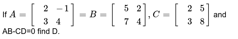 If `A=[{:(,2,-1),(,3,4):}]=B=[{:(,5,2),(,7,4):}],C=[{:(,2,5),(,3,8):}]` and AB-CD=0 find D.
