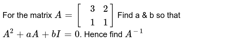 For the matrix `A=[{:(,3,2),(,1,1):}]` Find a & b so that `A^(2)+aA+bI=0`. Hence find `A^(-1)`