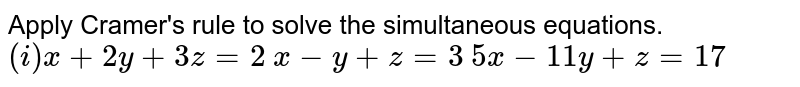 Apply Cramer's rule to solve the simultaneous equations.    `(i)x+2y+3z=2`  `x-y+z=3`  `5x-11y+z=17`