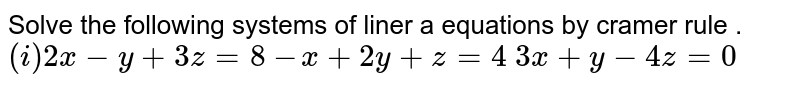 Solve the following systems of liner a equations by matrix method.  <br> `(i)2x-y+3z=8` <br> `-x+2y+z=4` <br> `3x+y-4z=0` <br> (ii)x+y+z=9 <br> 2x+5y+7z=52 <br> 2x+y-z=0