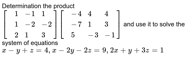 Determination the product `[{:(,-4,4,4),(,-7,1,3),(,5,-3,-1):}] [{:(,1,-1,1),(,1,-2,2),(,2,1,3):}]` and use it to solve the system of equations  `x-y+z=4, x-2y-2z=9, 2x+y+3z=1`