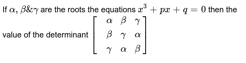 If `alpha,beta & gamma` are the roots the equations `x^(3)+px+q=0` then the value of the determinant `[{:(,alpha,beta,gamma),(,beta,gamma,alpha),(,gamma,alpha,beta):}]`