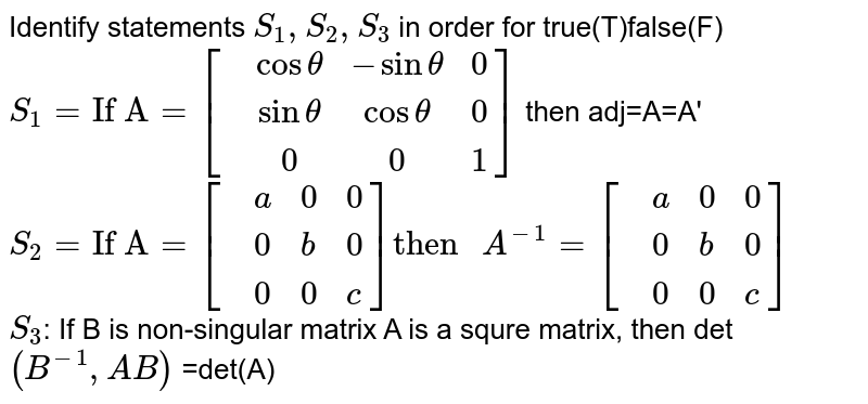 """Identify statements `S_(1),S_(2),S_(3)` in order for true(T)false(F) <br> `S_(1)=""""If A""""=[{:(,cos theta,-sin theta,0),(,sin theta,cos theta,0),(,0,0,1)]:}` then adj=A=A' <br> `S_(2)=""""If A""""=[{:(,a,0,0),(,0,b,0),(,0,0,c):}]""""then """"A^(-1)=[{:(,a,0,0),(,0,b,0),(,0,0,c):}]` <br> `S_(3)`: If B is non-singular matrix A is a squre matrix, then det `(B^(-1),AB)` =det(A)"""