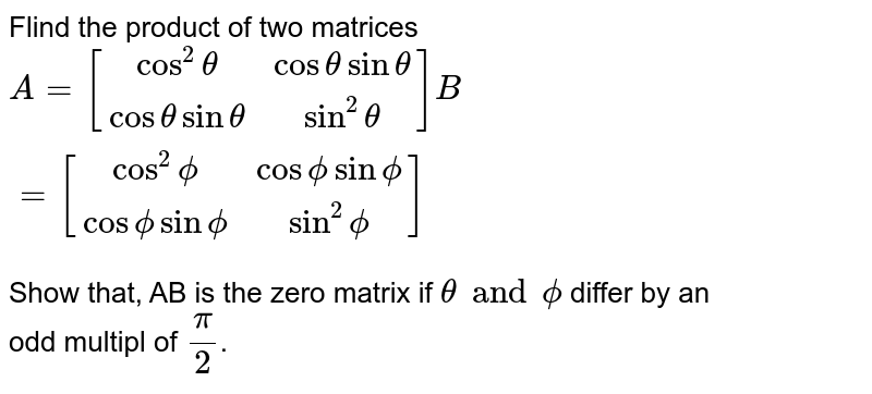 """Two matrices A and B have in total 6 different elements (none repeated). How many different amtrices A and B are possible such that products AB is defined. <br> `A={:[(,cos^(2)theta,cos theta sin theta),(,cos theta sin theta,sin^(2)theta)]:} and B A={:[(,cos^(2)phi,cos phi sin phi),(,cos phi sin phi,sin^(2)phi)]:} """"then"""" theta=phi` is"""