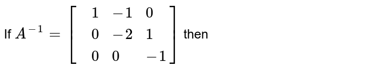 If `A^(-1)=[{:(,1,-1,0),(,0,-2,1),(,0,0,-1):}]` then