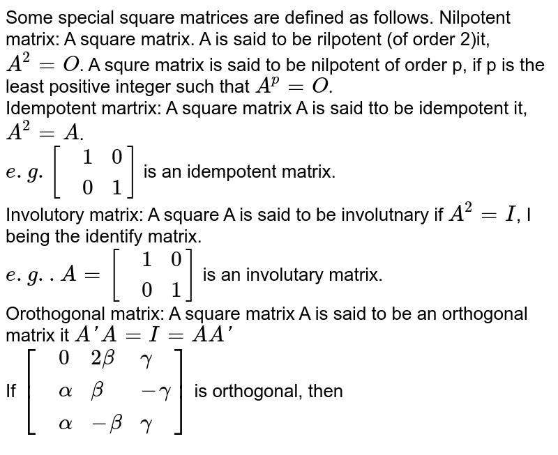 Some special square matrices are defined as follows. Nilpotent matrix: A square matrix. A is said to be rilpotent (of order 2)it, `A^(2)=O`. A squre matrix is said to be nilpotent of order p, if p is the least positive integer such that `A^(p)=O`. <br> Idempotent martrix: A square matrix A is said tto be idempotent it, `A^(2)=A`. <br> `e.g.[{:(,1,0),(,0,1):}]` is an idempotent matrix.  <br> Involutory matrix: A square A is said to be involutnary if `A^(2)=I`, I being the identify matrix. <br> `e.g..A=[{:(,1,0),(,0,1):}]`  is an involutary matrix. <br> Orothogonal matrix: A square matrix A is said to be an orthogonal matrix it `A' A=I=A A'`  <br> If  `[{:(,0,2beta,gamma),(,alpha,beta,-gamma),(,alpha,-beta,gamma):}]` is orthogonal, then