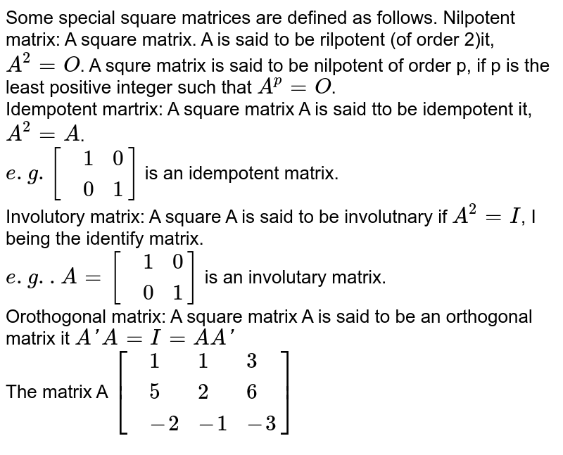 Some special square matrices are defined as follows. Nilpotent matrix: A square matrix. A is said to be rilpotent (of order 2)it, `A^(2)=O`. A squre matrix is said to be nilpotent of order p, if p is the least positive integer such that `A^(p)=O`. <br> Idempotent martrix: A square matrix A is said tto be idempotent it, `A^(2)=A`. <br> `e.g.[{:(,1,0),(,0,1):}]` is an idempotent matrix.  <br> Involutory matrix: A square A is said to be involutnary if `A^(2)=I`, I being the identify matrix. <br> `e.g..A=[{:(,1,0),(,0,1):}]`  is an involutary matrix. <br> Orothogonal matrix: A square matrix A is said to be an orthogonal matrix it `A' A=I=A A'`  <br> The matrix A `[{:(,1,1,3),(,5,2,6),(,-2,-1,-3):}]`
