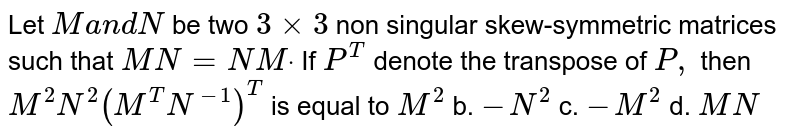 Let M and N be two `2n xx 2n` non-singular skew-symmetric matrices such that MN=NM. If P denotes the transposes of P, then `M^(2), N^(2)(M^(-1)N)^(-1) (MN^(-1))` is equal to