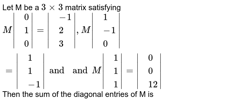 Let M be a `3xx3` matrix satisfying <br> `M  {:(,0),(,1),(,0):} = {:(,-1),(,2),(,3):} , M {:(,1),(,-1),(,0):} =M {:(,1),(,1),(,-1):}  and and M {:(,1),(,1),(,1):} =and M {:(,0),(,0),(,12):} `  Then the sum of the diagonal entries of M is