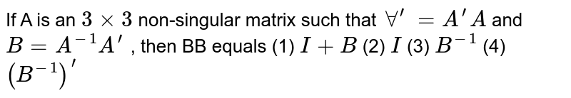 If A is an `3 xx 3` non singular matrix such that AA'=and `B=A^(n-1)A'` then BB' equals.