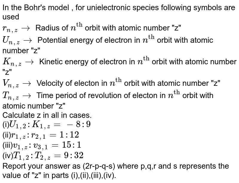 """In the Bohr's model , for unielectronic species following symbols are used <br> `r_(n,z)to` Radius of `n^""""th""""` orbit with atomic number """"z"""" <br> `U_(n,z)to` Potential energy of electron in `n^""""th""""` orbit with atomic number """"z"""" <br> `K_(n,z)to`  Kinetic energy of electron in `n^""""th""""` orbit with atomic number """"z"""" <br> `V_(n,z)to` Velocity of electon in `n^""""th""""` orbit with atomic number """"z"""" <br> `T_(n,z)to` Time period of revolution of electon in `n^""""th""""` orbit with atomic number """"z"""" <br> Calculate z in all in cases.  <br> (i)`U_(1,2):K_(1,z)=-8:9` <br> (ii)`r_(1,z):r_(2,1) =1:12` <br> (iii)`v_(1,z):v_(3,1)=15:1` <br> (iv)`T_(1,2):T_(2,z)=9:32` <br> Report your answer as (2r-p-q-s) where p,q,r and s represents the value of """"z"""" in parts (i),(ii),(iii),(iv)."""