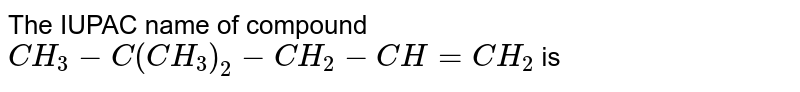 The IUPAC name of compound `CH_3-C(CH_3)_2-CH_2-CH=CH_2` is