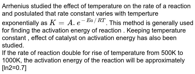 Arrhenius  studied the effect of temperature on the rate of a reaction and postulated that rate constant varies with temperture exponentially as `K=A.e^(-Ea//RT)`. This method is generally used for finding the activation energy of reaction . Keeping temperature constant , effect of catalyst on activation energy has also been studied.   <br>   If the rate of reaction double for rise of temperature from 500K to 1000K, the activation energy of the reaction will be approximately  [ln2=0.7]