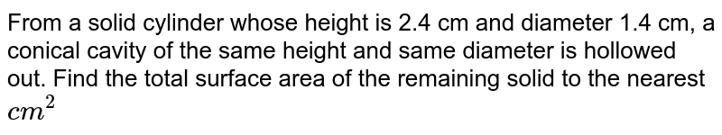 From a solid cylinder whose height is 2.4 cm and   diameter 1.4 cm, a conical cavity of the same height and same diameter is   hollowed out. Find the total surface area of the remaining solid to the   nearest `c m^2`