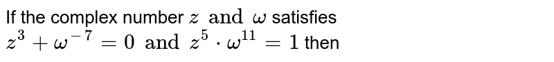 If the complex number  `z and omega` satisfies  `z^3 +omega^-7=0 and z^5 * omega^11=1` then