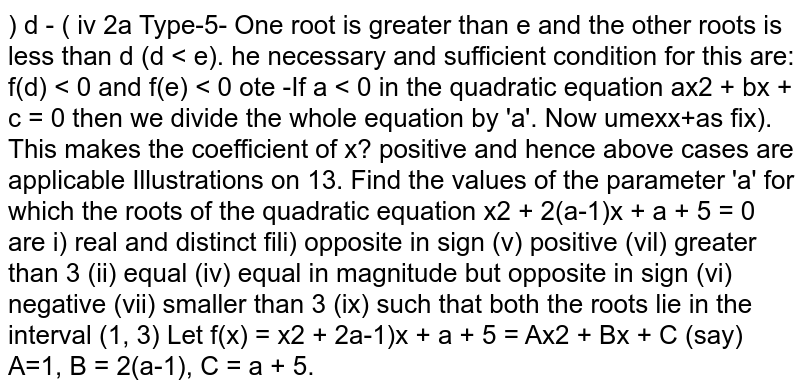 Find the values of the parameter 'a' for which the roots of the quadratic equation `x^2+2(a -1)x+a+5=0` are  (i) real and distinct (ii) equal (iii) opposite in sign (iv) equal in magnitude but opposite in sign (v) positive (vi) negative (vii) greater than `3` (viii) smaller than `3` (ix) such that both the roots lie in the interval `(1, 3)`