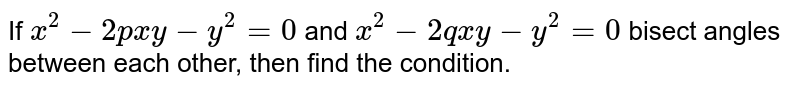 If `x^2-2p x y-y^2=0` and `x^2-2q x y-y^2=0` bisect angles between each other, then find the condition.