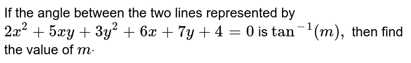If the angle between the two lines represented by `2x^2+5x y+3y^2+6x+7y+4=0` is `tan^(-1)(m),` then find the value of `mdot`