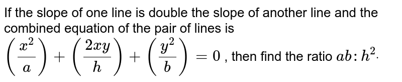 If the slope of one line is double the slope of another line and the   combined equation of the pair of lines is `((x^2)/a)+((2x y)/h)+((y^2)/b)=0` , then find the ratio `a b: h^2dot`