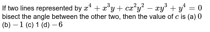 If two lines represented by `x^4+x^3y+c x^2y^2-x y^3+y^4=0` bisect the angle between the other two, then the value of `c` is `0`  (b) `-1`  (c) 1 (d)   `-6`