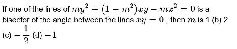 If one of the lines of `m y^2+(1-m^2)x y-m x^2=0` is a bisector of the angle between the lines `x y=0` , then `m` is (a)`1` (b) `2`   (c) `-1/2`  (d) `-1`